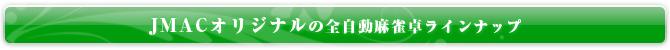 JMACオリジナルの全自動麻雀卓ラインナップ
